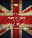 KEEP CALM 26th August it's only MAX HUNT Borough ArmsHungerford - Personalised Poster large