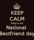 KEEP CALM 2day is not National  Bestfriend day - Personalised Poster large