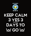 KEEP CALM 3 YES 3 LITTLE DAYS TO \o/ GO \o/ - Personalised Poster large