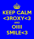 KEEP CALM <3ROXY<3 AND OIIII SMILE<3 - Personalised Poster large