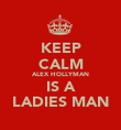 KEEP CALM ALEX HOLLYMAN IS A LADIES MAN - Personalised Poster large