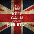 KEEP CALM ALWAYS MBE BTUT  - Personalised Poster large