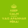 KEEP CALM AMANHÃ VAIS APANHAR PÊRA! - Personalised Poster large