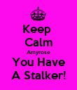 Keep  Calm Amyrose You Have A Stalker! - Personalised Poster large