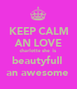 KEEP CALM AN LOVE charlotte she  is  beautyfull  an awesome  - Personalised Poster large