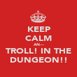 KEEP CALM AN--- TROLL! IN THE DUNGEON!! - Personalised Poster large