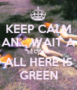 KEEP CALM AN... WAIT A SECOND ALL HERE IS GREEN - Personalised Poster large