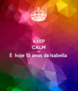 KEEP CALM AND É  hoje 15 anos da Isabella   - Personalised Poster large