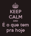 KEEP CALM AND É o que tem pra hoje - Personalised Poster large