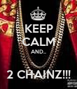 KEEP CALM AND..  2 CHAINZ!!! - Personalised Poster large