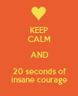 KEEP CALM AND 20 seconds of insane courage - Personalised Poster large