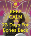 KEEP CALM AND 23 Days For Bones Back - Personalised Poster large