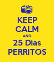 KEEP CALM AND 25 Días PERRITOS - Personalised Poster large