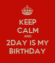 KEEP CALM AND 2DAY IS MY BIRTHDAY - Personalised Poster large