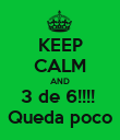 KEEP CALM AND 3 de 6!!!!  Queda poco - Personalised Poster small