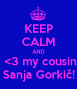 KEEP CALM AND  <3 my cousin Sanja Gorkič! - Personalised Poster large