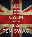 KEEP CALM AND A BIA  TEM SWAG - Personalised Poster large