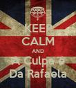 KEEP CALM AND A Culpa é Da Rafaela - Personalised Poster large