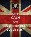 KEEP CALM AND A grande era  dos piratas '' - Personalised Poster large
