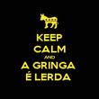 KEEP CALM AND A GRINGA  É LERDA  - Personalised Poster large