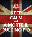 KEEP CALM and A MORTE IL PULCINO PIO - Personalised Poster large