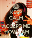 KEEP CALM AND ACCEPT ME  HOW I AM - Personalised Poster large