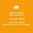 KEEP CALM AND ACCEPT YOU'VE BEEN OUT OF HIGH SCHOOL FOR 22 YEARS ! - Personalised Poster large