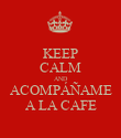 KEEP CALM AND ACOMPÁÑAME A LA CAFE - Personalised Poster large