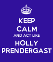 KEEP CALM AND ACT LIKE HOLLY PRENDERGAST - Personalised Poster large