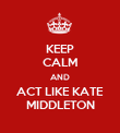 KEEP CALM AND ACT LIKE KATE MIDDLETON - Personalised Poster large