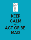 KEEP CALM AND ACT OR BE  MAD - Personalised Poster large