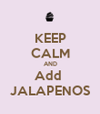KEEP CALM AND Add  JALAPENOS - Personalised Poster large