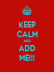 KEEP CALM AND ADD ME!!! - Personalised Poster large