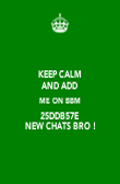 KEEP CALM AND ADD  ME ON BBM 25DDB57E  NEW CHATS BRO ! - Personalised Poster large