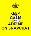 KEEP  CALM AND ADD ME ON SNAPCHAT - Personalised Poster large