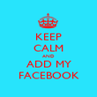 KEEP CALM AND ADD MY FACEBOOK - Personalised Poster large