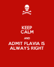 KEEP CALM AND ADMIT FLAVIA IS  ALWAYS RIGHT - Personalised Poster large