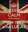 KEEP CALM AND admita que me  ama LUCAS - Personalised Poster large