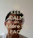KEEP CALM AND Adore My FACE - Personalised Poster large