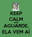 KEEP CALM AND AGUARDE, ELA VEM AÍ - Personalised Poster large
