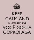 KEEP CALM AND AH, MAS BEM QUE VOCÊ GOSTA COPRÓFAGA - Personalised Poster large