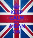 KEEP CALM AND AIDAN ON - Personalised Poster large