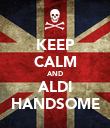 KEEP CALM AND ALDI HANDSOME - Personalised Poster large