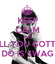 KEEP CALM AND ALL YOU GOTTA DO IS SWAG - Personalised Poster large