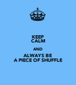 KEEP CALM AND ALWAYS BE A PIECE OF SHUFFLE - Personalised Poster large