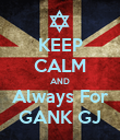KEEP CALM AND Always For GANK GJ - Personalised Poster large