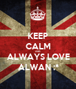 KEEP CALM AND ALWAYS LOVE ALWAN :* - Personalised Poster large