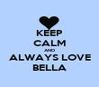 KEEP CALM AND ALWAYS LOVE BELLA - Personalised Poster large