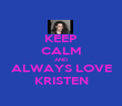 KEEP CALM AND ALWAYS LOVE KRISTEN - Personalised Poster large