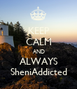 KEEP CALM AND ALWAYS SheniAddicted - Personalised Poster large